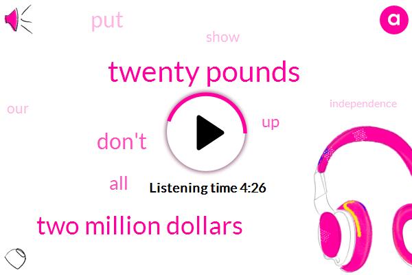 Twenty Pounds,Two Million Dollars
