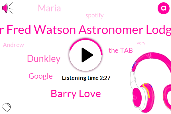 Professor Fred Watson Astronomer Lodge Proud,Barry Love,Dunkley,Google,The Tab,Maria,Spotify,Andrew