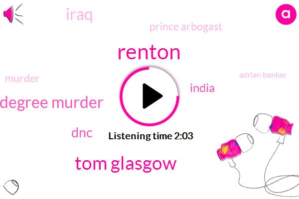 Tom Glasgow,Renton,Second Degree Murder,DNC,India,Iraq,Prince Arbogast,Murder,Adrian Banker,Michigan,Kenny White,LEE,Komo,Tori,10 Minutes,Six Pound