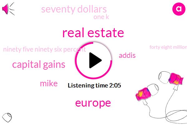 Real Estate,Europe,Capital Gains,Mike,Addis,Seventy Dollars,One K,Ninety Five Ninety Six Percent,Forty Eight Million Percent,Fifteen Percent,Ninety Dollars,Twenty Dollar