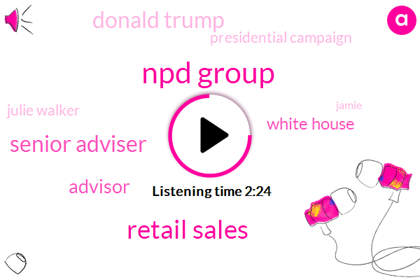 Npd Group,Retail Sales,Senior Adviser,Advisor,White House,Donald Trump,Presidential Campaign,Julie Walker,Jamie,President Trump,UK,Germany,France,Insurance Company,Four Hundred Ninety Six Thousand Dollars,Six Percent,Two Months,12Month