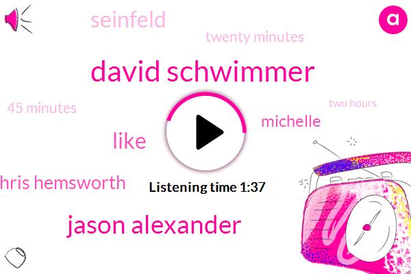 David Schwimmer,Jason Alexander,Chris Hemsworth,Michelle,Seinfeld,Twenty Minutes,45 Minutes,Two Hours