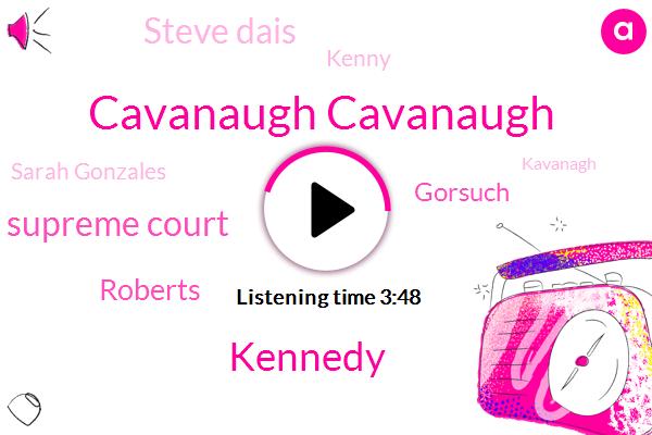 Cavanaugh Cavanaugh,Kennedy,Supreme Court,Roberts,Gorsuch,Steve Dais,Kenny,Sarah Gonzales,Kavanagh,President Trump,Jason But'real,Cavenaugh,Firestone,Thomas,One One Week