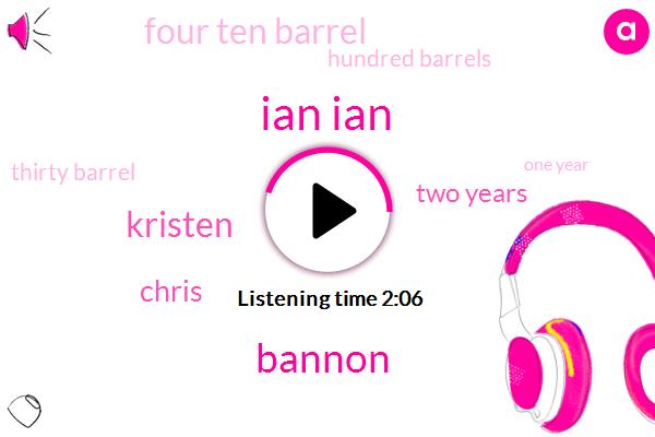 Ian Ian,Bannon,Kristen,Chris,Two Years,Four Ten Barrel,Hundred Barrels,Thirty Barrel,One Year
