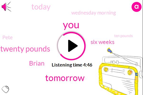 Tomorrow,Twenty Pounds,Brian,Six Weeks,Today,Wednesday Morning,Pete,Ten Pounds,Six Week,Twelve Weeks,Ten Pm,First,Ten O'clock At Night,Two Things,Four Weeks,Jones,First Thing,Stan O'clock,Smith,Jujitsu