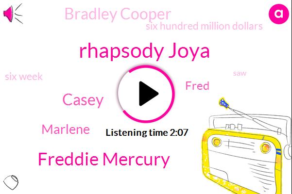 Rhapsody Joya,Freddie Mercury,Casey,Marlene,Fred,Bradley Cooper,Six Hundred Million Dollars,Six Week