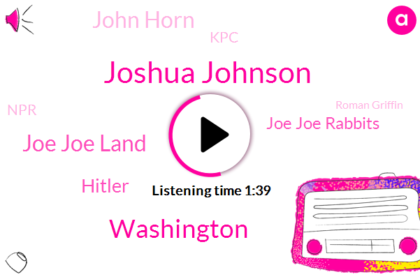Joshua Johnson,Washington,Joe Joe Land,Hitler,Joe Joe Rabbits,John Horn,KPC,NPR,Roman Griffin,Joe Joe Bessler,Joe Joe Rabbit,Vice President,Ten Year