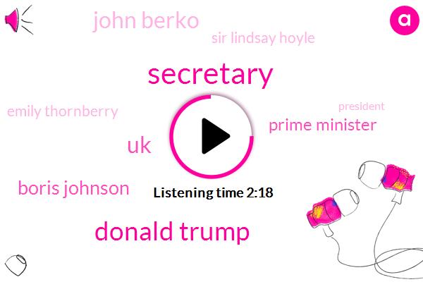 Secretary,Donald Trump,UK,Boris Johnson,Prime Minister,John Berko,Sir Lindsay Hoyle,Emily Thornberry,President Trump,Ken Clarke,Michael Martin