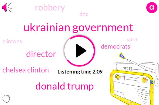 Ukrainian Government,Donald Trump,Director,Chelsea Clinton,Robbery,Democrats,DNC,Clintons,Schiff,President Trump,Social Media,John Podesta,Bernie