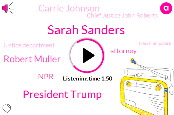 Sarah Sanders,President Trump,Robert Muller,NPR,Attorney,Carrie Johnson,Chief Justice John Roberts,Justice Department,New Hampshire,White House,Newmarket New Hampshire,Washington,Nina Totenberg,William Bar Barr,Royal Snyder,Mitch Warren,Vice Chair,Special Counsel