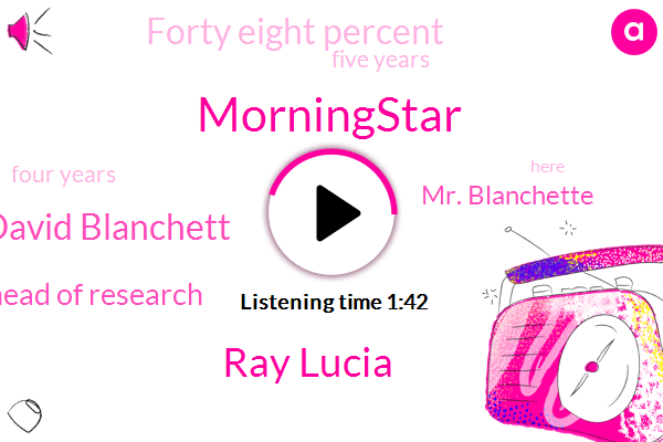 Morningstar,Ray Lucia,David Blanchett,Head Of Research,Mr. Blanchette,Forty Eight Percent,Five Years,Four Years