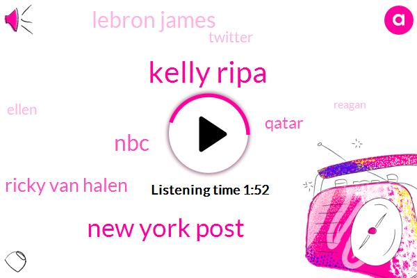 Kelly Ripa,New York Post,NBC,Ricky Van Halen,Qatar,Lebron James,Twitter,Ellen,Reagan,Lee Antitriad,Hundred Million Dollars