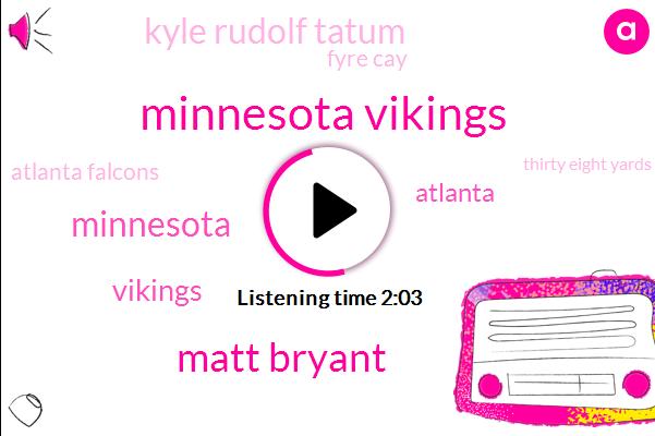 Minnesota Vikings,Matt Bryant,Atlanta,Kyle Rudolf Tatum,Fyre Cay,Atlanta Falcons,Minnesota,Vikings,Thirty Eight Yards,Eighty Nine Yards,Fifty Eight Yards,Fifty Three Yards,Forty Seven Yard,Sixty Five Yards,Thirty Six Yard,Sixyard