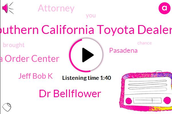 Southern California Toyota Dealers,Dr Bellflower,Glendora Order Center,Jeff Bob K,Pasadena,Attorney