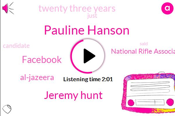Pauline Hanson,Jeremy Hunt,Facebook,Al-Jazeera,National Rifle Association,Twenty Three Years