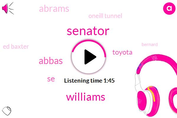 Senator,Williams,Abbas,SE,Toyota,Abrams,Oneill Tunnel,Ed Baxter,Bernard,Accuweather,Amstel Axelrod,424 Months,Fourday,Four L