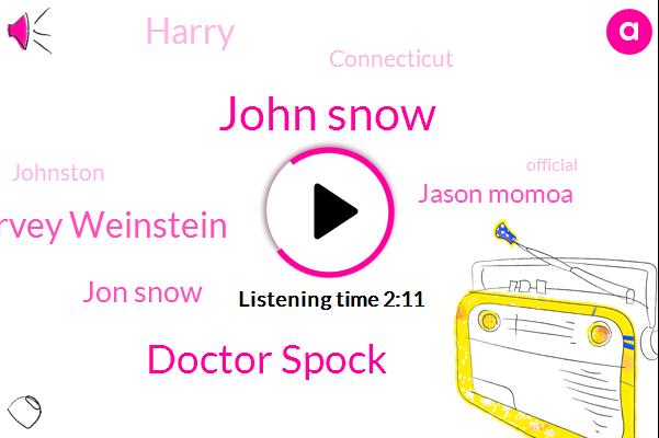 John Snow,Doctor Spock,Harvey Weinstein,Jon Snow,Jason Momoa,Harry,Connecticut,Johnston,Official,One Hundred Twenty Thousand Dollars,Eight Fifty W