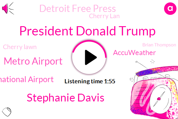 President Donald Trump,Stephanie Davis,Metro Airport,Nbs International Airport,Accuweather,Detroit Free Press,Cherry Lan,Cherry Lawn,Brian Thompson,Detroit,Wayne County,Mork,New York Times,Cathy,Reporter,London,Michigan,W. W. J