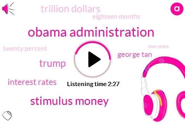 Obama Administration,Stimulus Money,Donald Trump,Interest Rates,George Tan,Trillion Dollars,Eighteen Months,Twenty Percent,Two Years