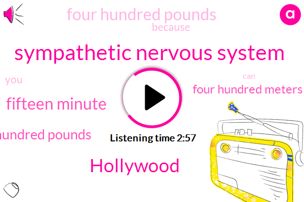 Sympathetic Nervous System,Hollywood,Fifteen Minute,Three Hundred Pounds,Four Hundred Meters,Four Hundred Pounds