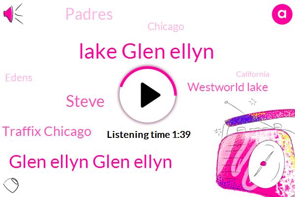 Lake Glen Ellyn,Glen Ellyn Glen Ellyn,Traffix Chicago,Steve,Westworld Lake,Padres,Chicago,Edens,California,Dan Ryan,Stevenson,Thorndale,Kennedy,Eisenhower,Violeta Podrumedic,Palatine,Glenn,Forty Five Minutes,Eighty Nine Degrees,Twenty Two Minutes