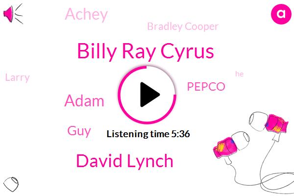 Billy Ray Cyrus,David Lynch,Adam,GUY,Pepco,Achey,Bradley Cooper,Larry
