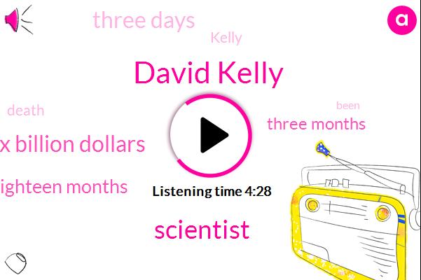 David Kelly,Scientist,Six Billion Dollars,Eighteen Months,Three Months,Three Days