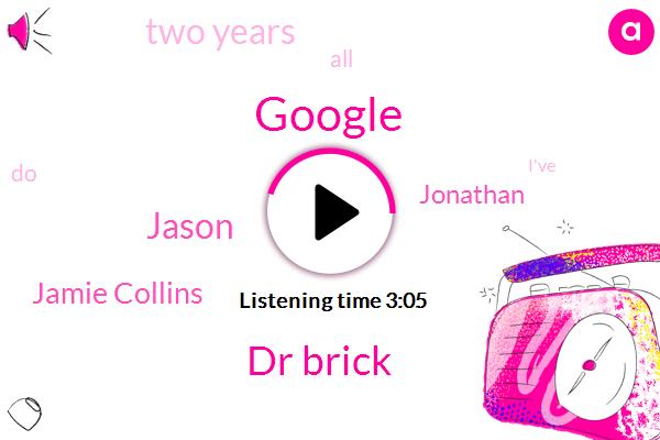 Google,Dr Brick,Jason,Jamie Collins,Jonathan,Two Years