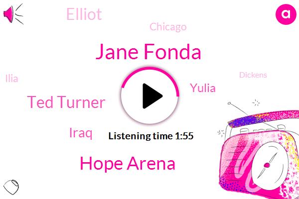 Jane Fonda,Hope Arena,Ted Turner,Iraq,Yulia,Elliot,Chicago,Ilia,Dickens