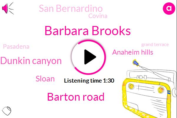 Barbara Brooks,Barton Road,Dunkin Canyon,Sloan,Anaheim Hills,San Bernardino,Covina,Pasadena,Grand Terrace,Ten Minutes