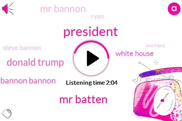 President Trump,Mr Batten,Donald Trump,Bannon Bannon,White House,Mr Bannon,Ryan,Steve Bannon,One Hand