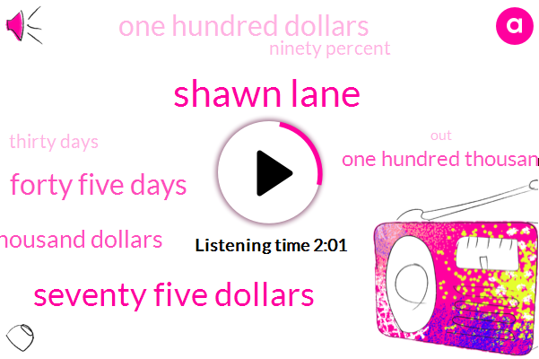 Shawn Lane,Seventy Five Dollars,Forty Five Days,Ninety Five Thousand Dollars,One Hundred Thousand Dollars,One Hundred Dollars,Ninety Percent,Thirty Days