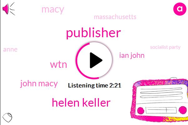 Publisher,Helen Keller,WTN,John Macy,Ian John,Macy,Massachusetts,Anne,Socialist Party,Eugene Debs,Kate Helen,New York,Helen I,Brooklyn Eagle,Eleven Years