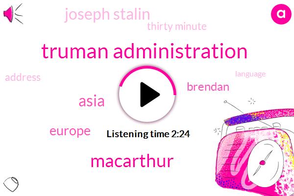 Truman Administration,Macarthur,Asia,Europe,Brendan,Joseph Stalin,Thirty Minute