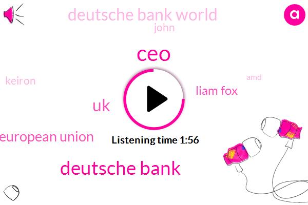 CEO,Deutsche Bank,UK,European Union,Liam Fox,Deutsche Bank World,John,Keiron,AMD,Executive,Bloomberg Britain,Seven Nine Percent,Thirty Minutes,Eleven Months,Three Percent,Six Percent,Two Percent,10Year