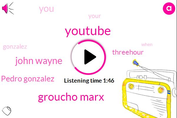 Youtube,Groucho Marx,John Wayne,Pedro Gonzalez,Threehour