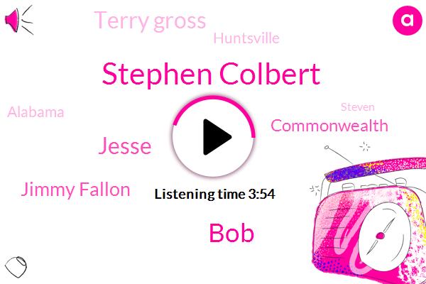 Stephen Colbert,BOB,Jesse,Jimmy Fallon,Commonwealth,Terry Gross,Huntsville,Alabama,Steven,One Day