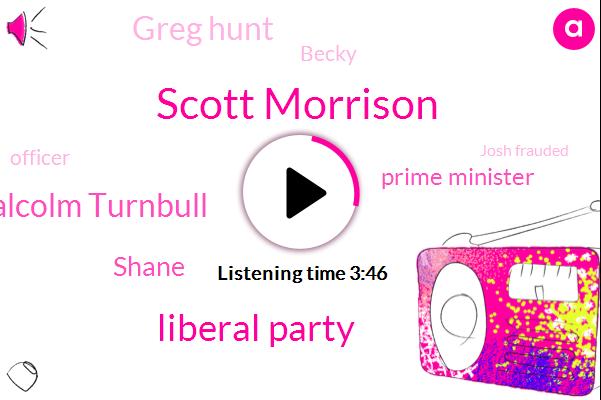 Scott Morrison,Liberal Party,Malcolm Turnbull,Shane,Prime Minister,Greg Hunt,Becky,Officer,Josh Frauded,Two Weeks