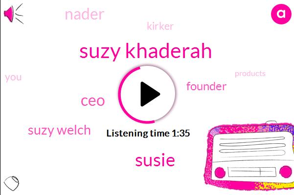 Suzy Khaderah,Susie,CEO,Suzy Welch,Founder,Nader,Kirker