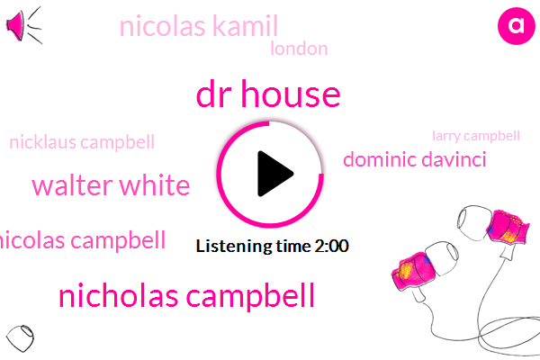 Dr House,Nicholas Campbell,Walter White,Nicolas Campbell,Dominic Davinci,Nicolas Kamil,London,Nicklaus Campbell,Larry Campbell