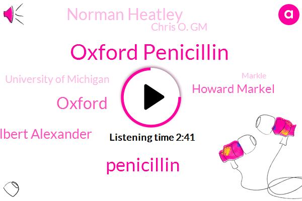 Oxford Penicillin,Penicillin,Albert Alexander,Howard Markel,Oxford,Norman Heatley,Chris O. Gm,University Of Michigan,Markle
