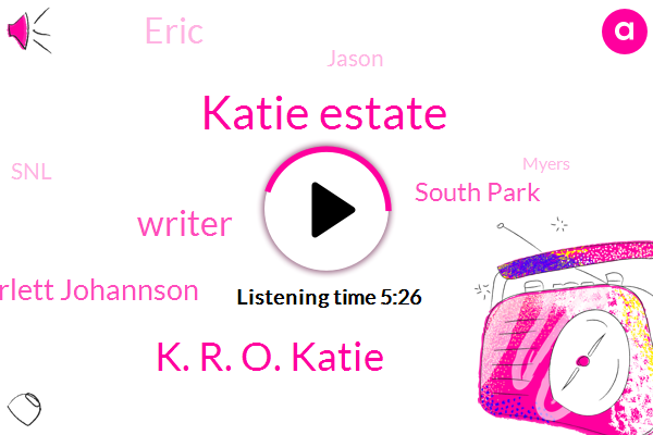 Katie Estate,K. R. O. Katie,Writer,Scarlett Johannson,South Park,Eric,Jason,SNL,Myers,John Laney