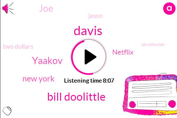 Davis,Bill Doolittle,Yaakov,New York,Netflix,JOE,Jason,Two Dollars,Six Minutes,Emily,Thomas,Keaton,Tier Two,Today,Seventy Eight Thousand,Stella,Matt,Twice,Muslim