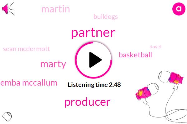 Partner,Producer,Marty,Kalemba Mccallum,Basketball,Martin,Bulldogs,Sean Mcdermott,David,Harden,Four Three Quarters,Thirty Six Seconds