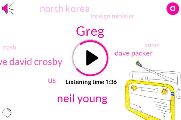 Greg,Neil Young,Dave David Crosby,Newsradio,United States,Dave Packer,North Korea,Foreign Minister,Nash,Nathan,Warren Mayor,Charles Van,UN,President Trump