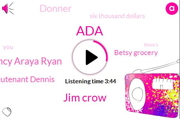 ADA,Jim Crow,Lancy Araya Ryan,Lieutenant Dennis,Betsy Grocery,Donner,Six Thousand Dollars