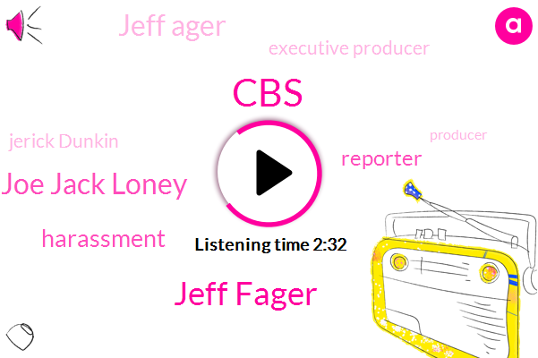 CBS,Jeff Fager,Joe Jack Loney,Harassment,Reporter,Jeff Ager,Executive Producer,Jerick Dunkin,Producer,BC,Attorney,Sixty Minutes