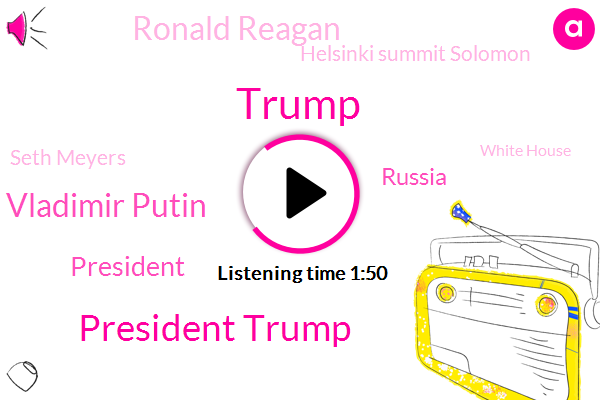 President Trump,President Vladimir Putin,Donald Trump,Russia,Ronald Reagan,Helsinki Summit Solomon,Seth Meyers,White House,Milan,Finland,Steve Colbert,PGE,Senator,Myers,United States,Apollo,Two Weeks