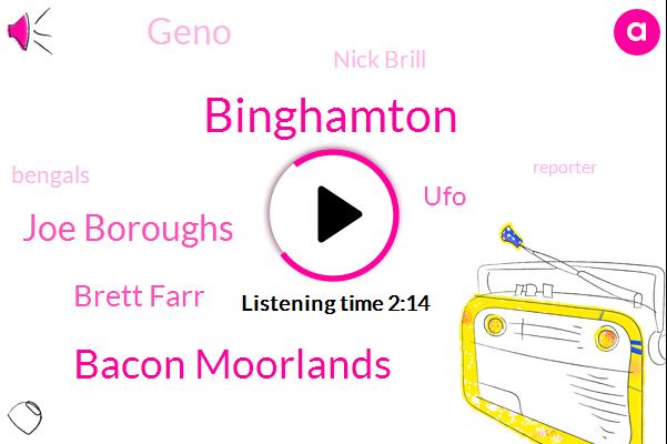 Binghamton,Bacon Moorlands,Joe Boroughs,Brett Farr,UFO,Geno,Nick Brill,Bengals,Reporter,Neyla,F. O.,Andrew,New York