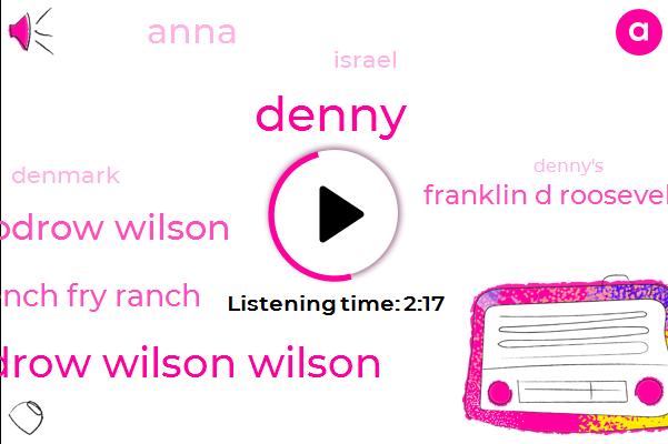 Denny,Woodrow Wilson Wilson,Woodrow Wilson,French Fry Ranch,Franklin D Roosevelt,Anna,Israel,Denmark